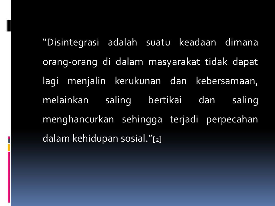 Disintegrasi adalah suatu keadaan dimana orang-orang di dalam masyarakat tidak dapat lagi menjalin kerukunan dan kebersamaan, melainkan saling bertikai dan saling menghancurkan sehingga terjadi perpecahan dalam kehidupan sosial. [2]